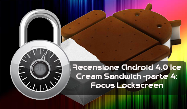 Videorewiew | Recensione Android 4.0 Ice Cream Sandwich -parte 4: Focus Lock-screen