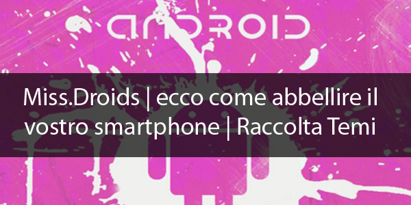 MissDroid| Ecco come abbellire il vostro smartphone | Raccolta Temi