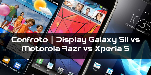 Confronto | Display Motorola Razr Vs Galaxy S II Vs Xperia S